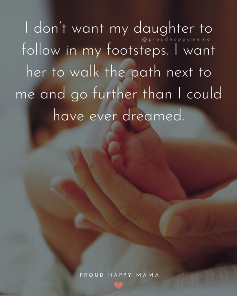 Baby Girl Quotes - I don't want my daughter to follow in my footsteps. I want her to walk the path next to me and go further than I could have ever dreamed.