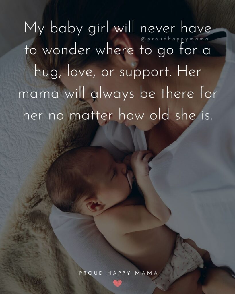 Baby Girl Quotes - My baby girl will never have to wonder where to go for a hug, love, or support. Her mama will always be there for her no matter how old she is.