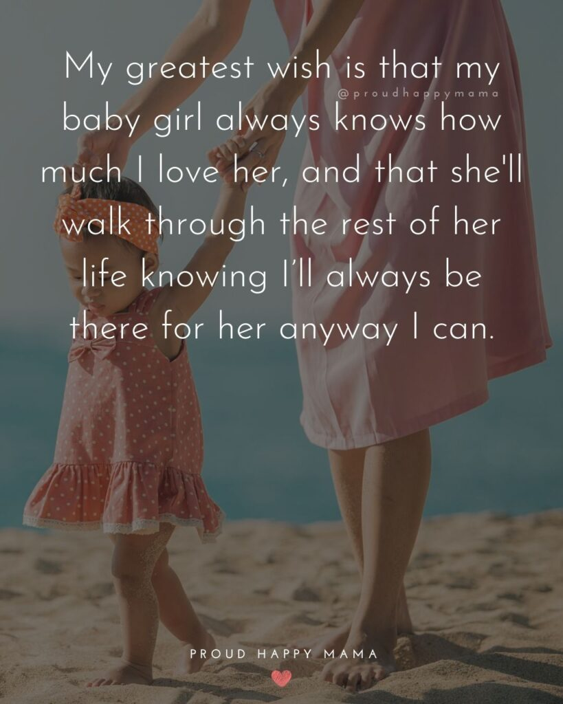 Baby Girl Quotes - My greatest wish is that my baby girl always knows how much I love her, and that they walk through the rest of their life knowing I'll always be there for her anyway I can.