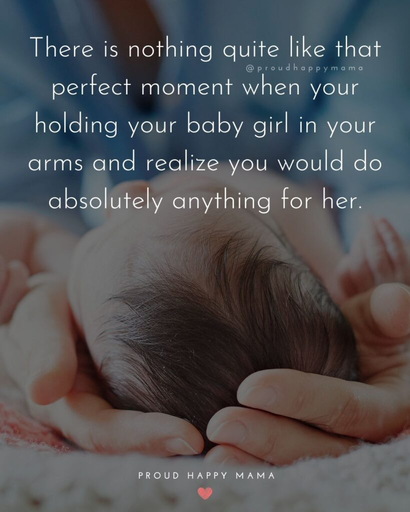 Baby Girl Quotes - There is nothing quite like that perfect moment when your holding your baby girl in your arms and realize you would do absolutely anything for her.
