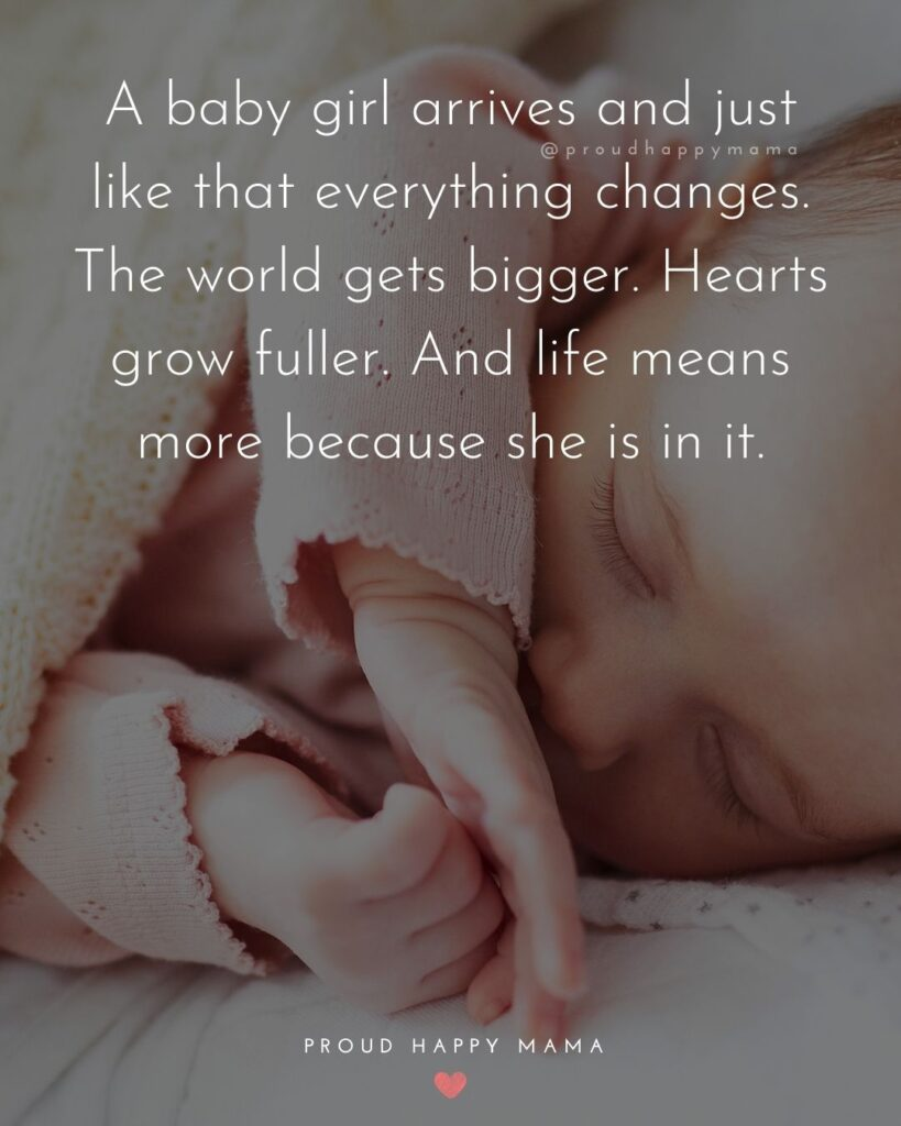 Baby Love Quotes - A baby girl arrives and just like that everything changes. The world gets bigger. Hearts grow fuller. And life means more because she is in it.