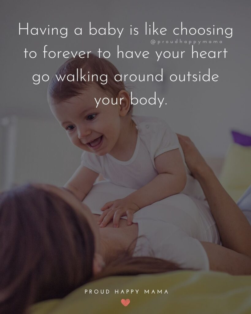 Baby Love Quotes - Having a baby is like choosing to forever to have your heart go walking around outside your body.