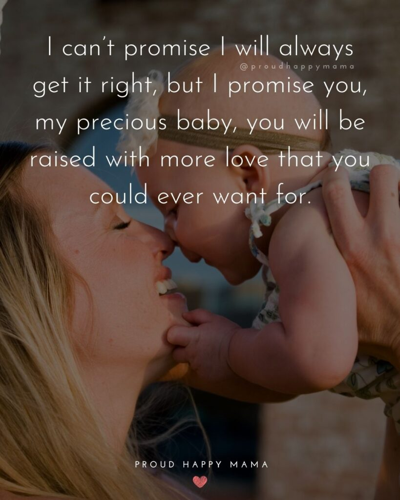 Baby Love Quotes - I cant promise I will always get it right, but I promise you, my precious baby, you will be raised with more love that you could ever want for.