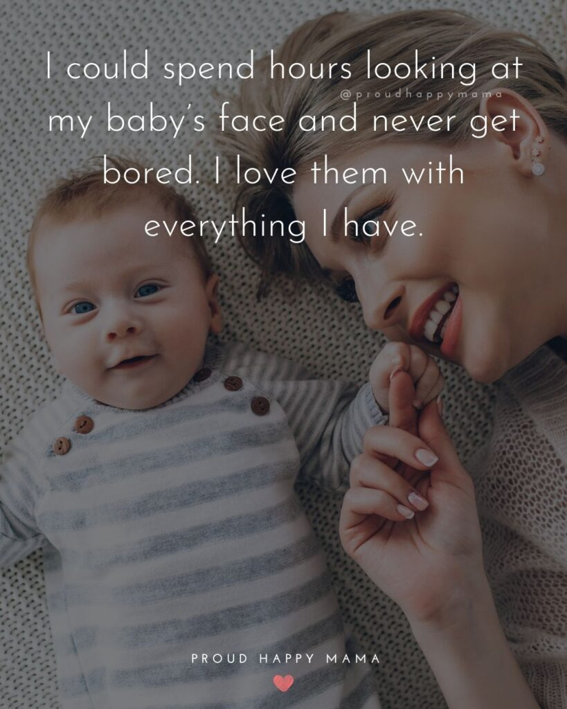 Baby Love Quotes - I could spend hours looking at my baby's face and never get bored. I love them with everything I have.