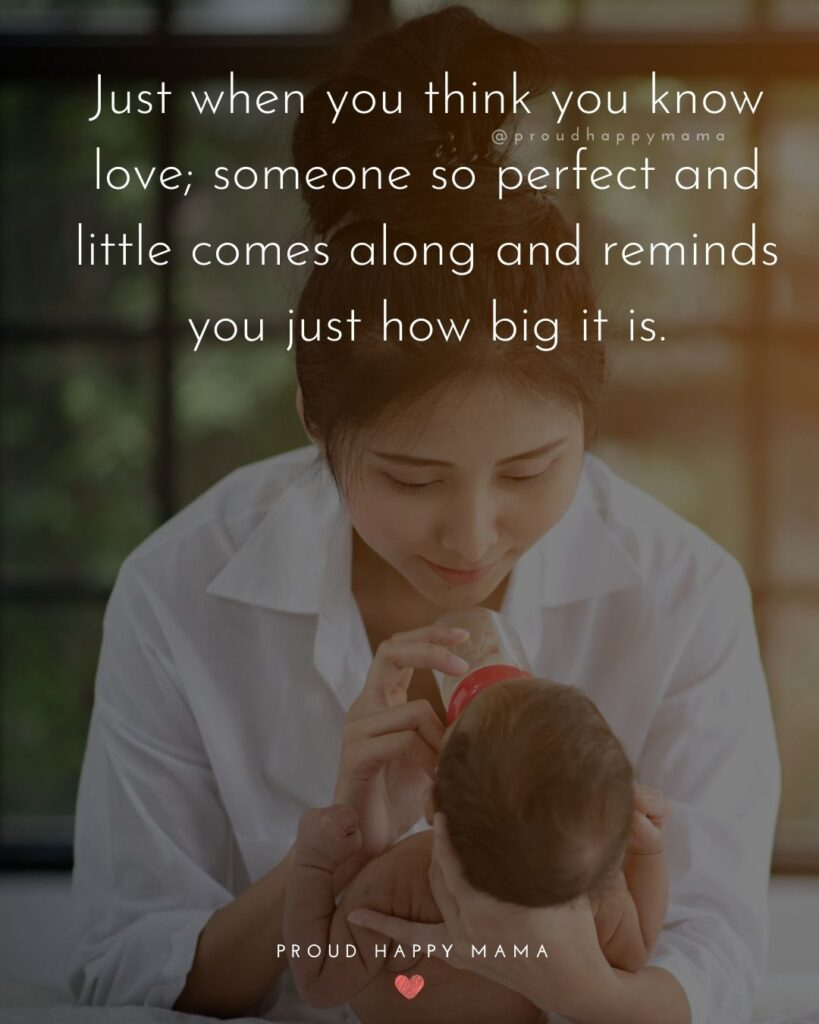 Baby Love Quotes - Just when you think you know love; someone so perfect and little comes along and reminds you just how big it is.