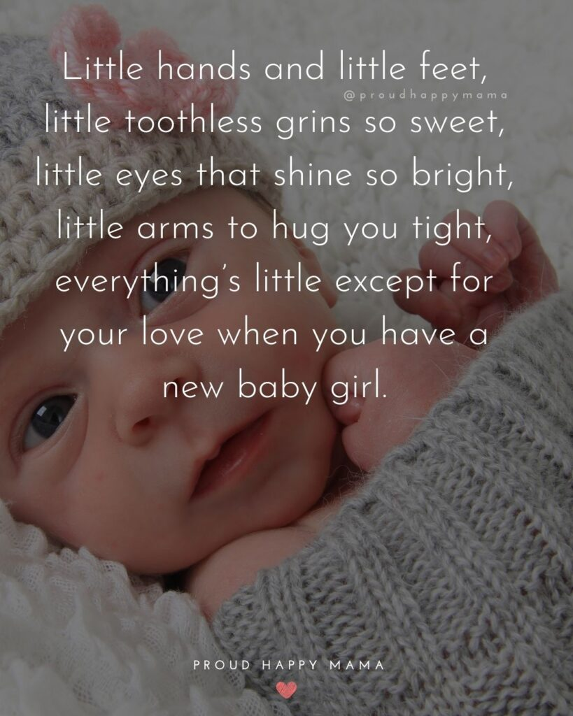 Baby Love Quotes - Little hands and little feet, little toothless grins so sweet, little eyes that shine so bright, little arms to hug you tight, everything's little except for your love when you have a new baby girl.