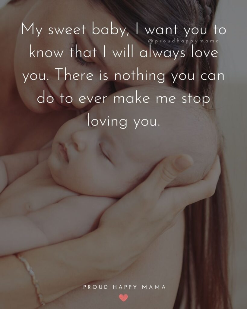 Baby Love Quotes - My sweet baby, I want you to know that I will always love you. There is nothing you can do to ever make me stop loving you.