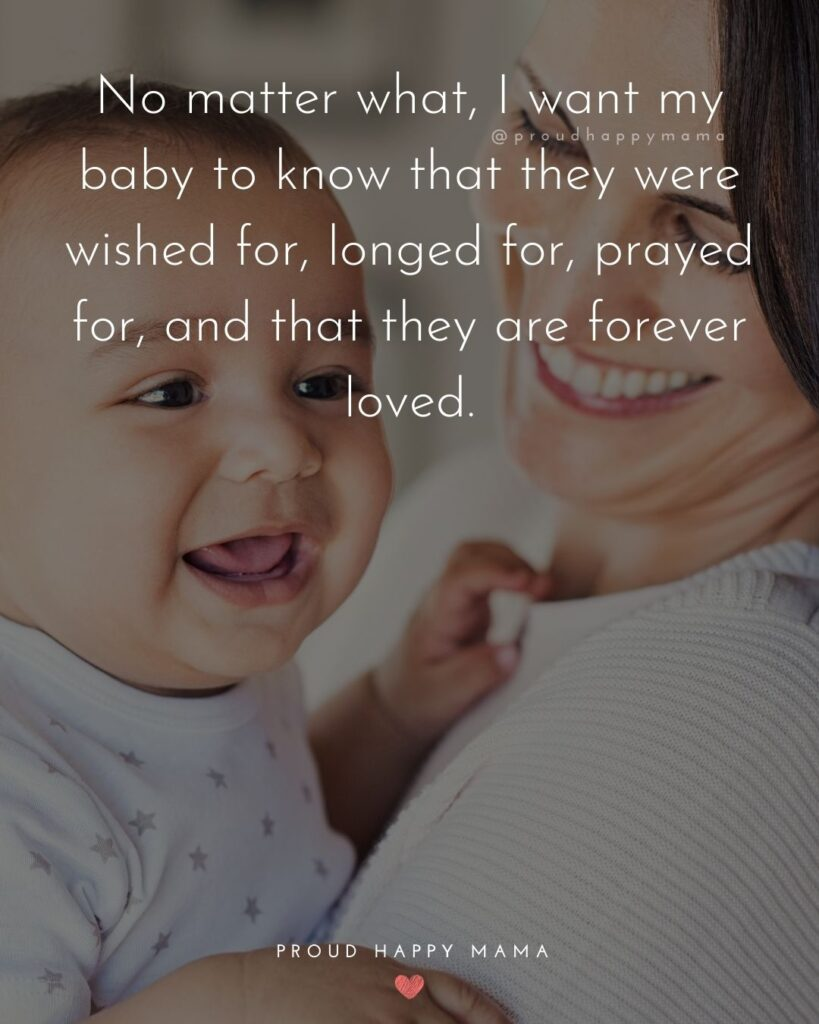 Baby Love Quotes - No matter what, I want my baby to know that they were wished for, longed for, prayed for, and that they are forever loved.