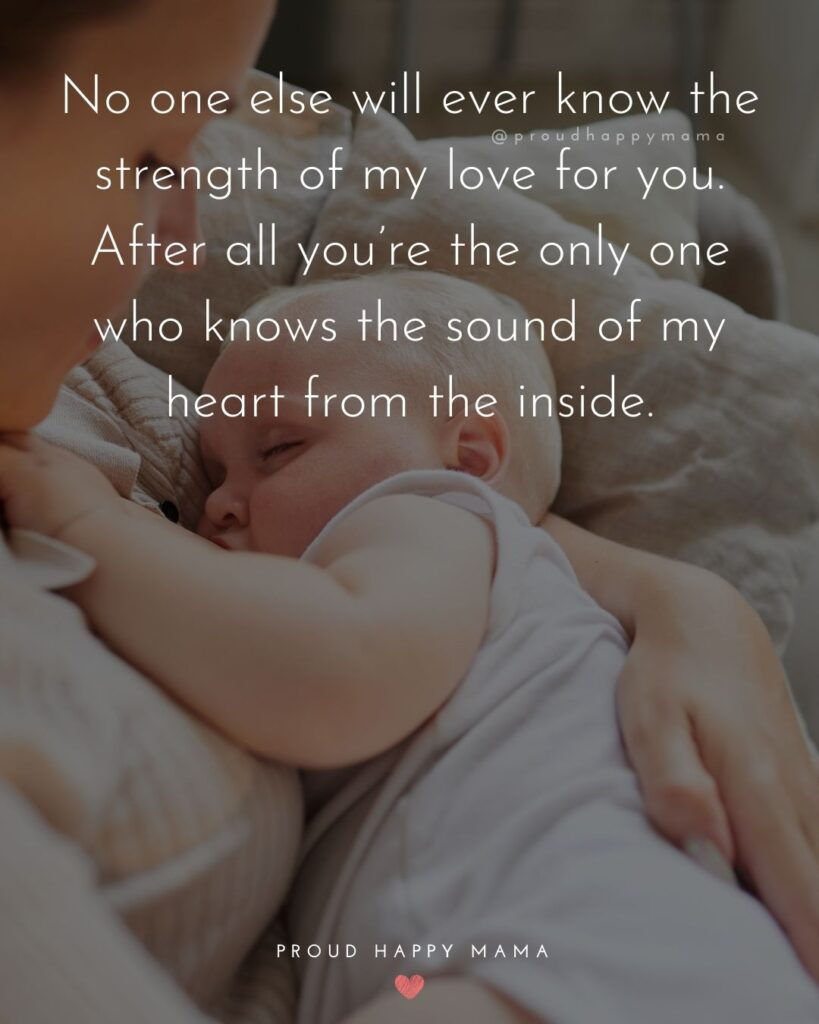 Baby Love Quotes - No one else will ever know the strength of my love for you. After all youre the only one who knows the sound of my heart from the inside.