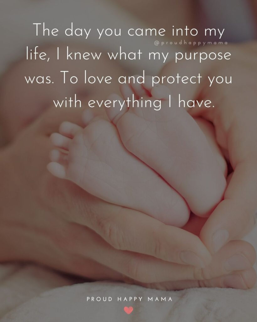 Baby Love Quotes - The day you came into my life, I knew what my purpose was. To love and protect you with everything I have.