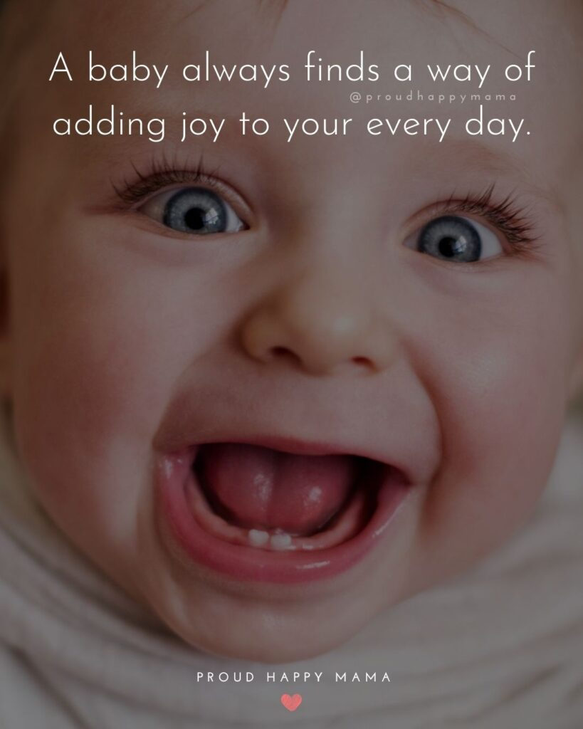 Baby Smile Quotes - A baby always finds a way of adding joy to your every day.