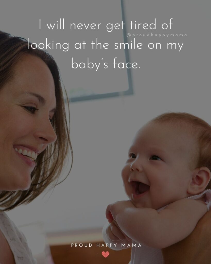 Baby Smile Quotes - I will never get tired of looking at the smile on my babys face.