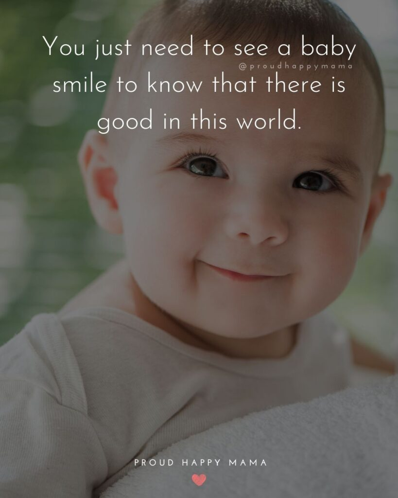 Baby Smile Quotes - You just need to see a baby smile to know that there is good in this world.