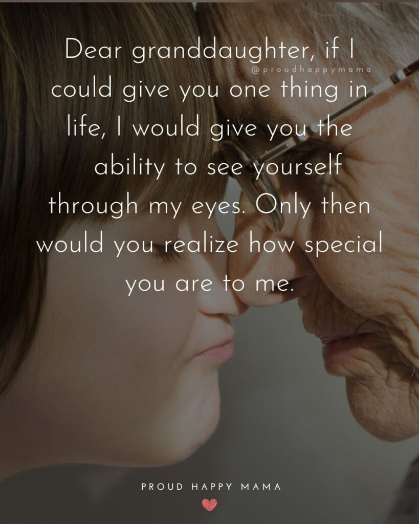 Granddaughter Quotes - Dear granddaughter, if I could give you one thing in life, I would give you the ability to see yourself through my eyes. Only then would you realize how special you are to me.