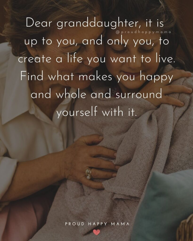 Granddaughter Quotes - Dear granddaughter, it is up to you, and only you, to create a life you want to live. Find what makes