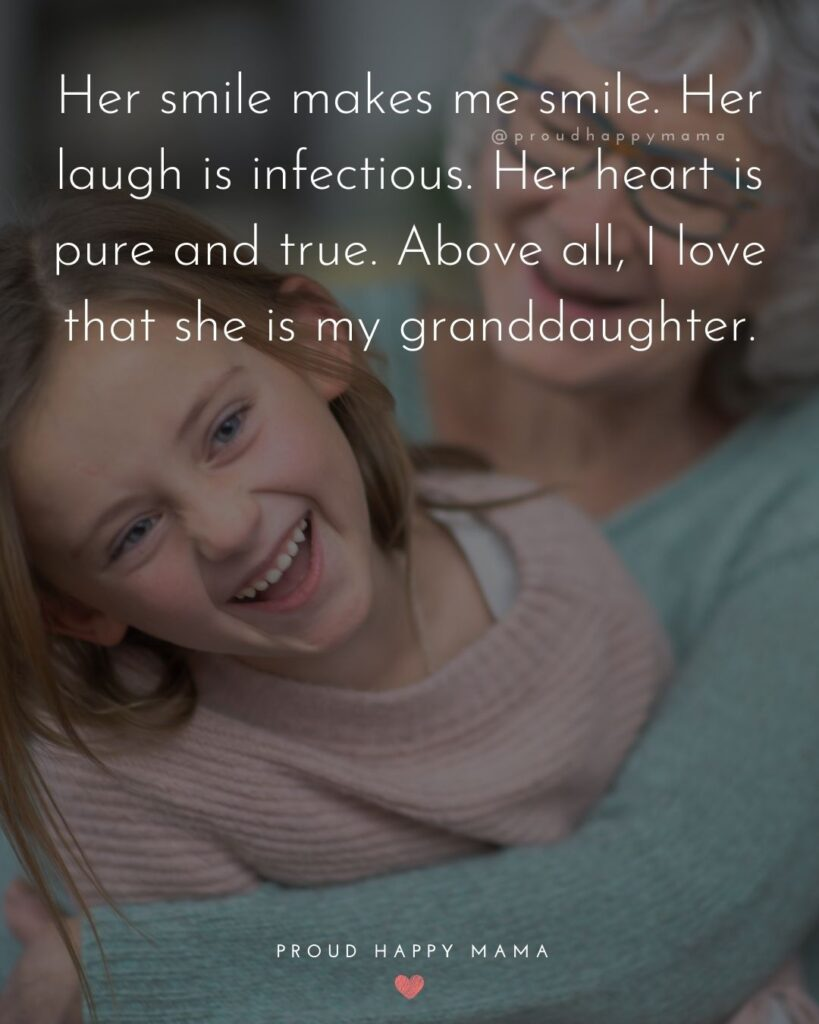 Granddaughter Quotes - Her smile makes me smile. Her laugh is infectious. Her heart is pure and true. Above all, I love that she is my granddaughter.