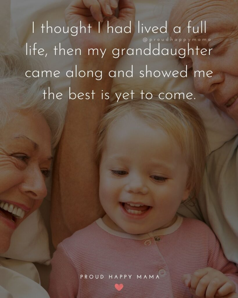 Granddaughter Quotes - I thought I had lived a full life, then my granddaughter came along and showed me the best is yet to come.