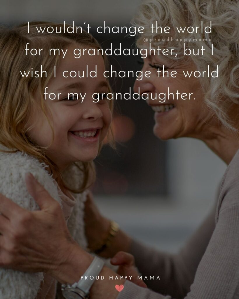 Granddaughter Quotes - I wouldnt change the world for my granddaughter, but I wish I could change the world for my granddaughter.