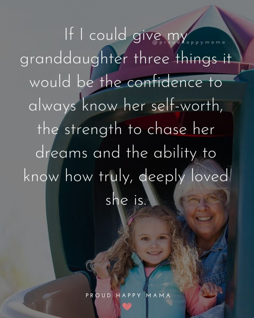Granddaughter Quotes - If I could give my granddaughter three things it would be the confidence to always know her self-worth, the strength to chase her dreams and the ability to know how truly, deeply loved she is.