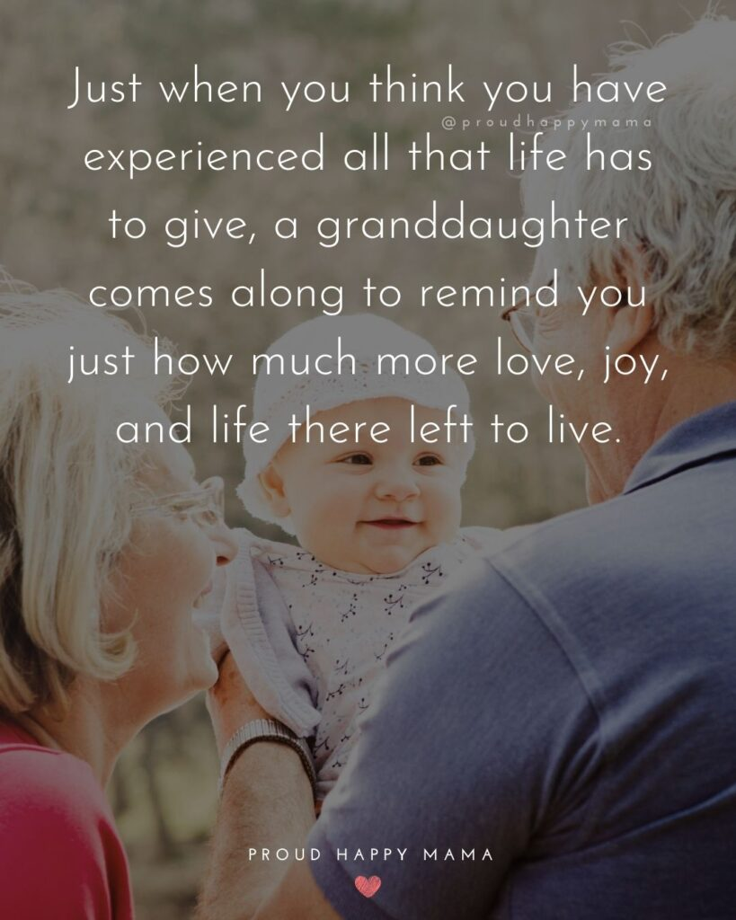 Granddaughter Quotes - Just when you think you have experienced all that life has to give, a granddaughter comes along to remind you just how much more love, joy, and life there left to live.