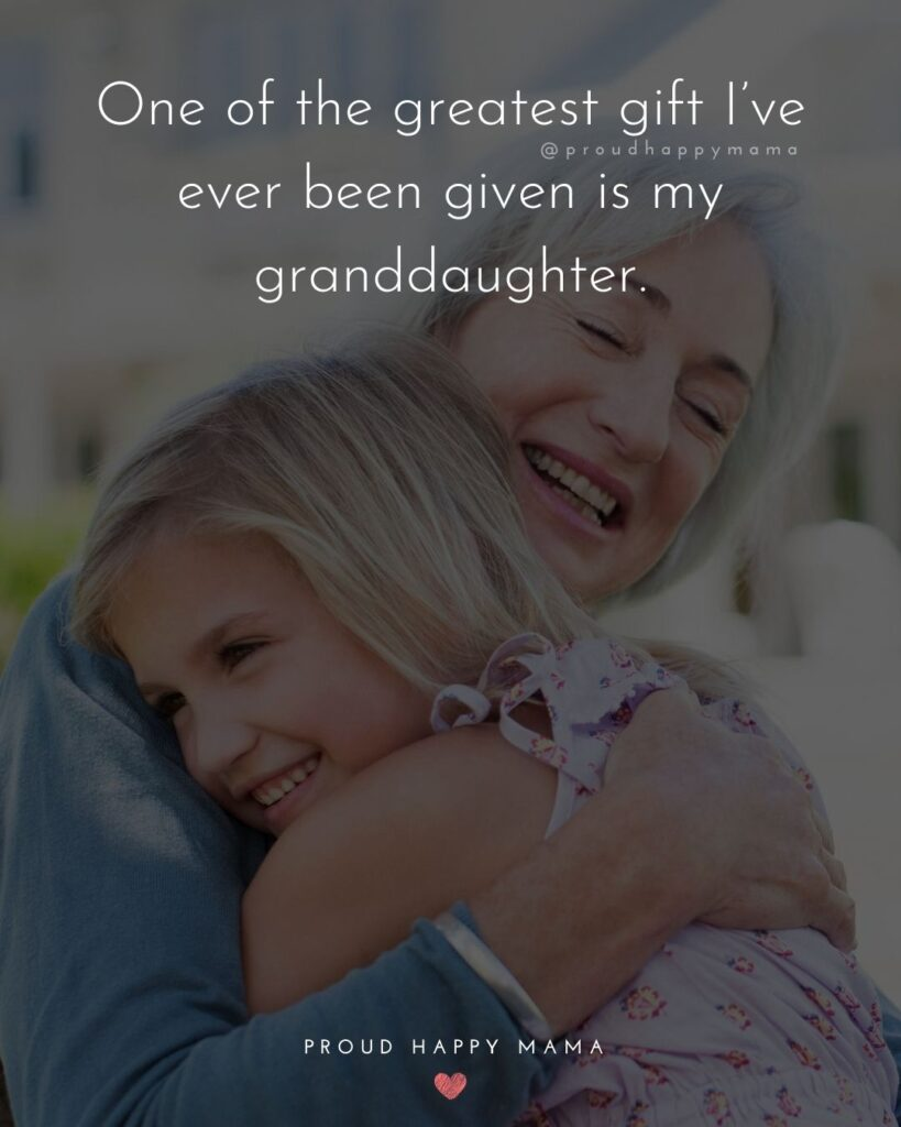 Granddaughter Quotes - One of the greatest gift Ive ever been given is my granddaughter.