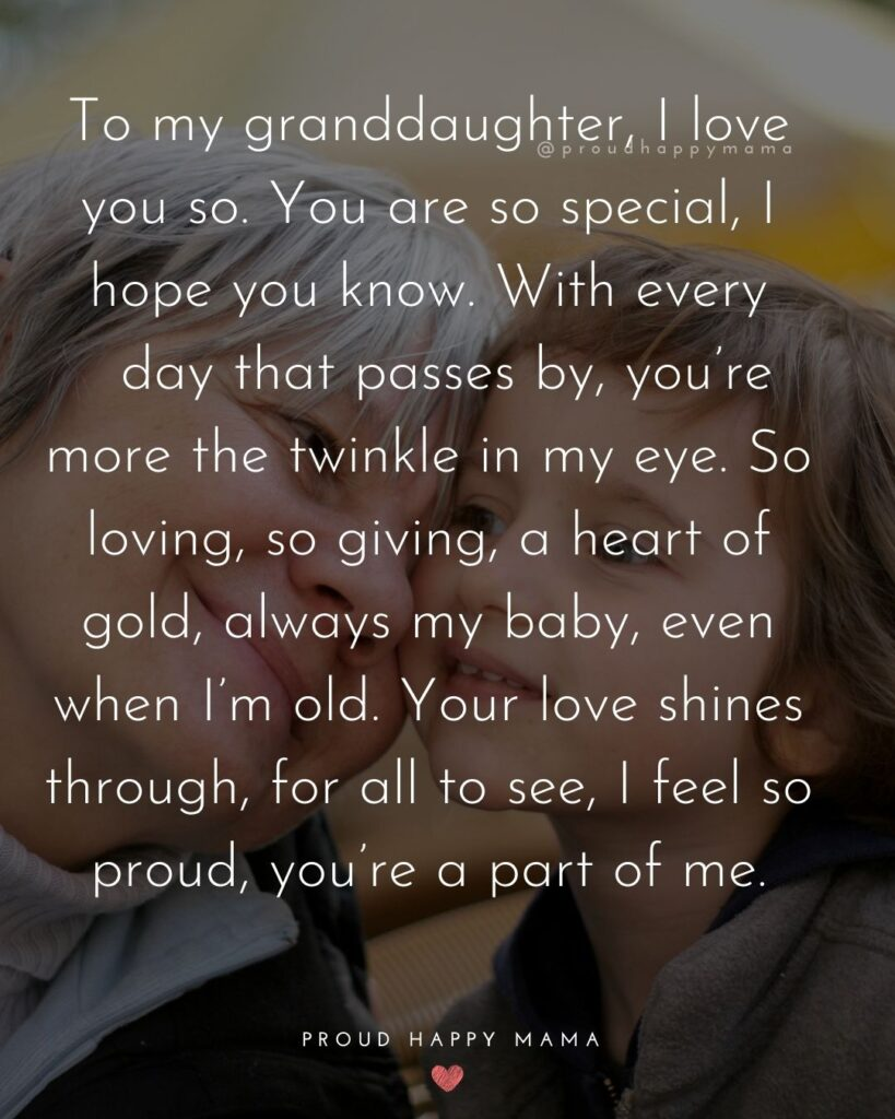 Granddaughter Quotes - To my granddaughter, I love you so. You are so special, I hope you know. With every day that passes by, you're more the twinkle in my eye. So loving, so giving, a heart of gold, always my baby, even when I'm old. Your love shines through, for all to see, I feel so proud, you're a part of me.