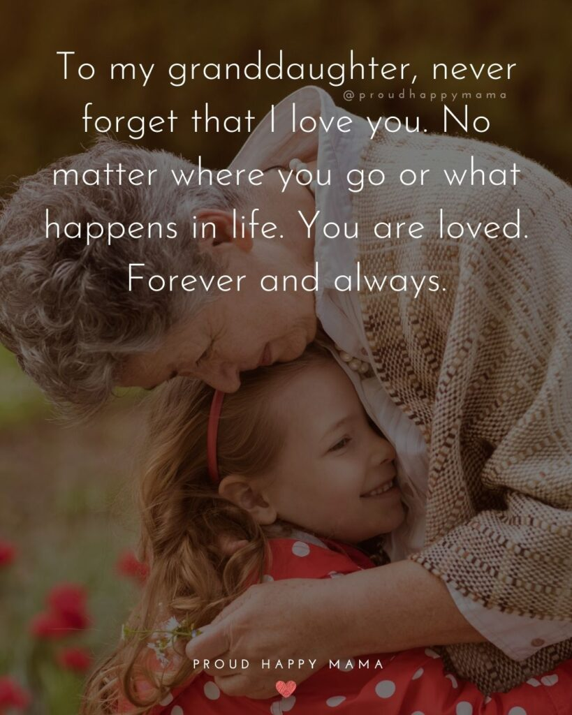 Granddaughter Quotes - To my granddaughter, never forget that I love you. No matter where you go or what happens in life. You