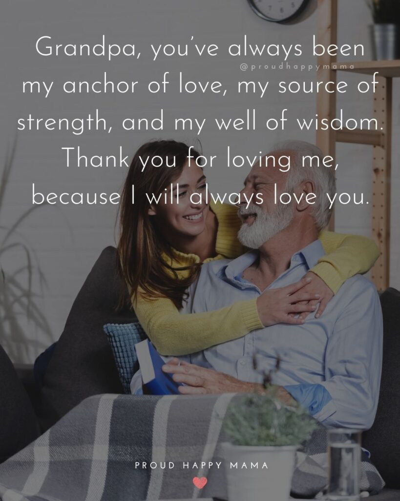 Grandpa Quotes - Grandpa, youve always been my anchor of love, my source of strength, and my well of wisdom. Thank you for loving me, because I will always love you.