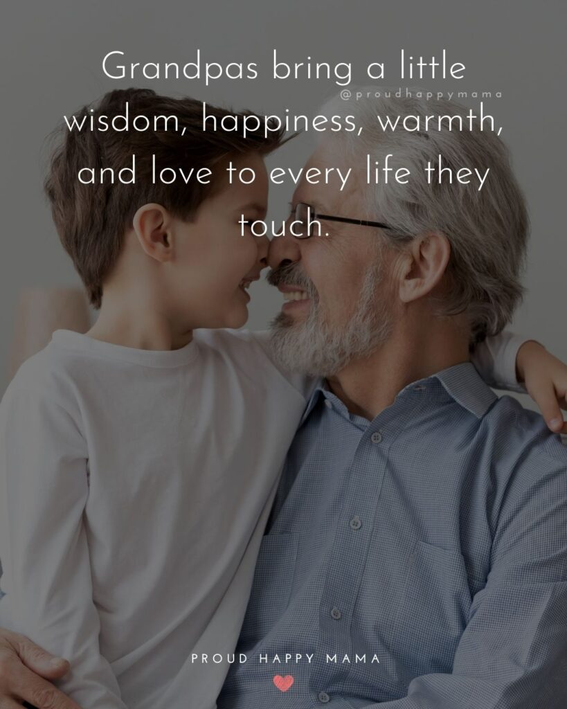 Grandpa Quotes - Grandpas bring a little wisdom, happiness, warmth, and love to every life they touch.