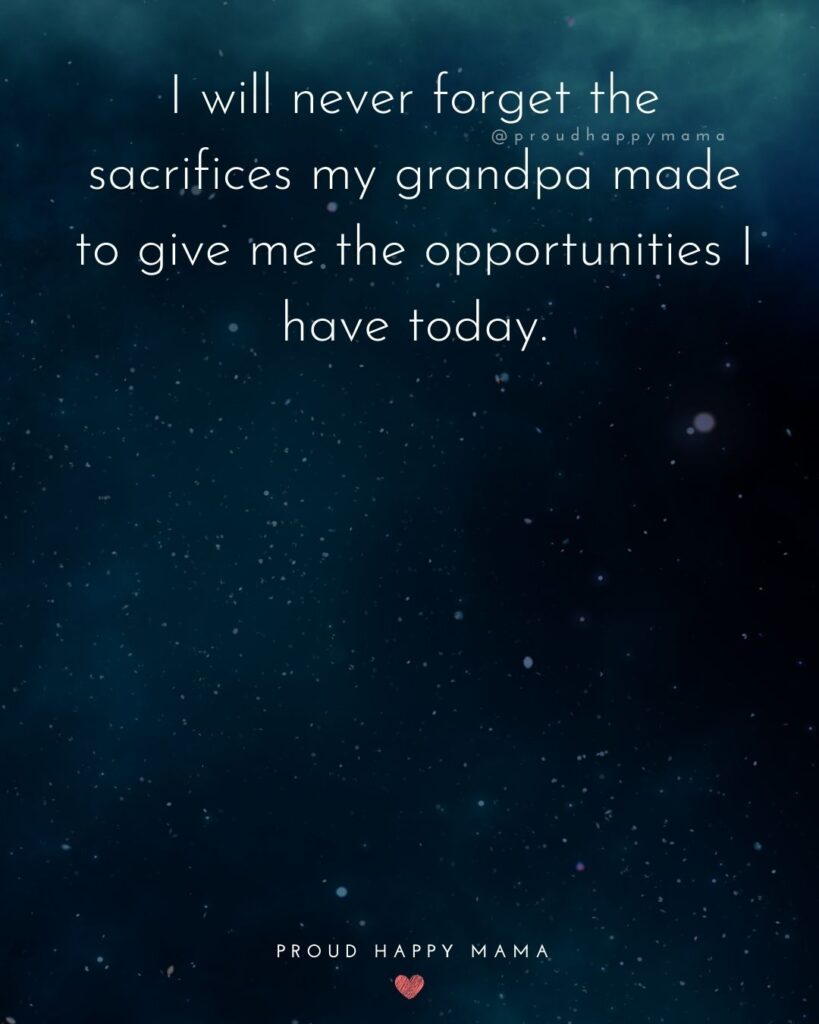 Grandpa Quotes - I will never forget the sacrifices my grandpa made to give me the opportunities I have today.