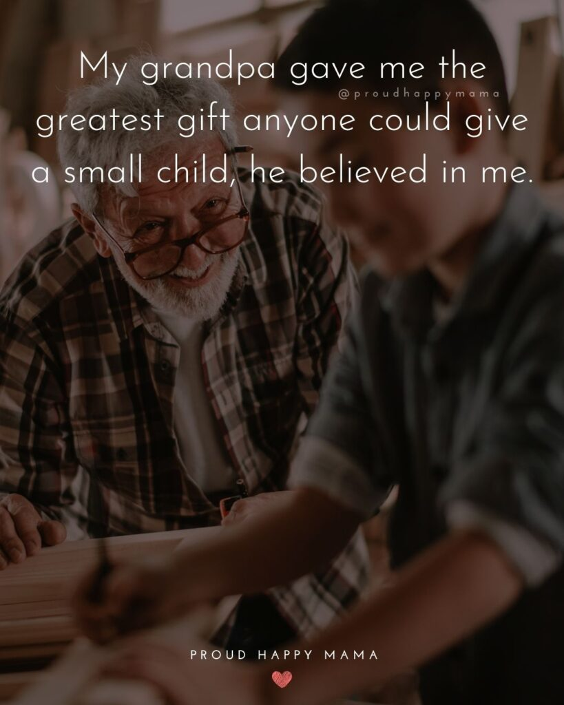 Grandpa Quotes - My grandpa gave me the greatest gift anyone could give a small child, he believed in me.