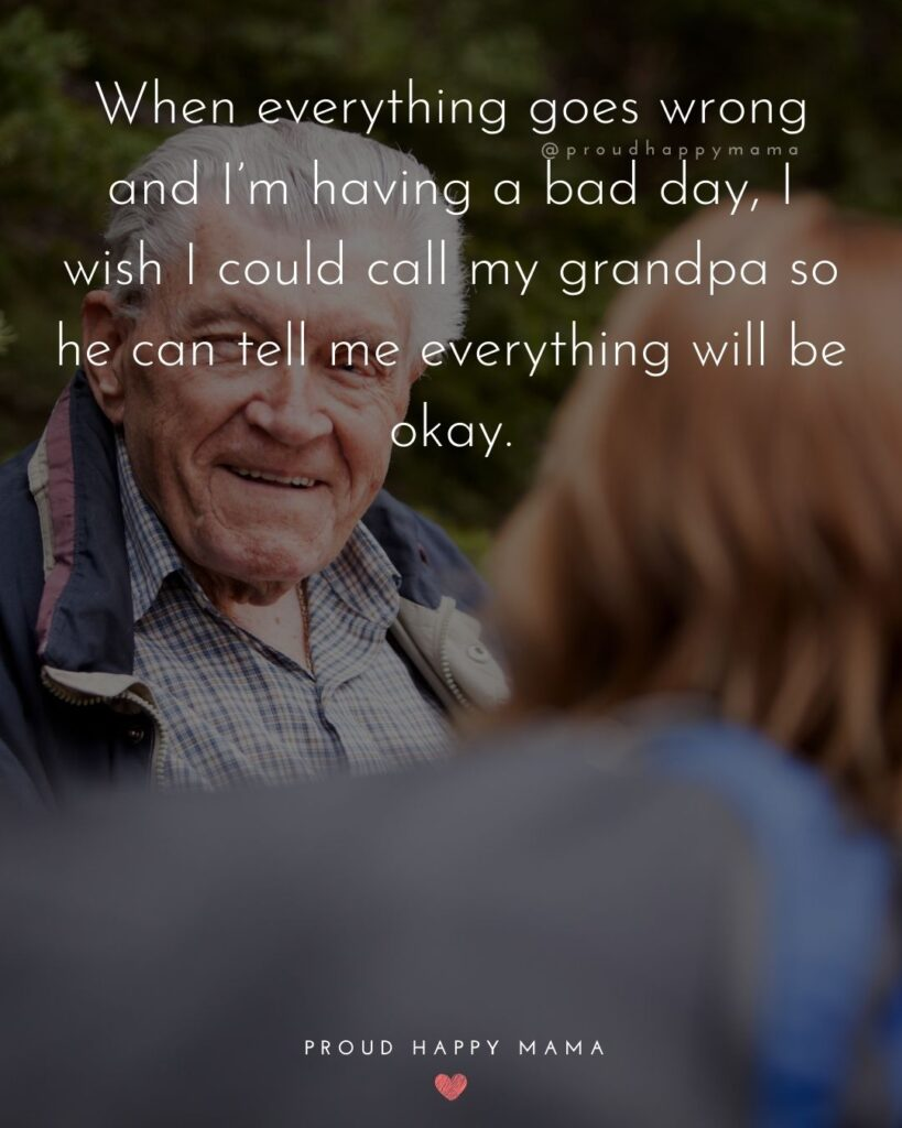 Grandpa Quotes - When everything goes wrong and Im having a bad day, I wish I could call my grandpa so he can tell me everything will be okay.