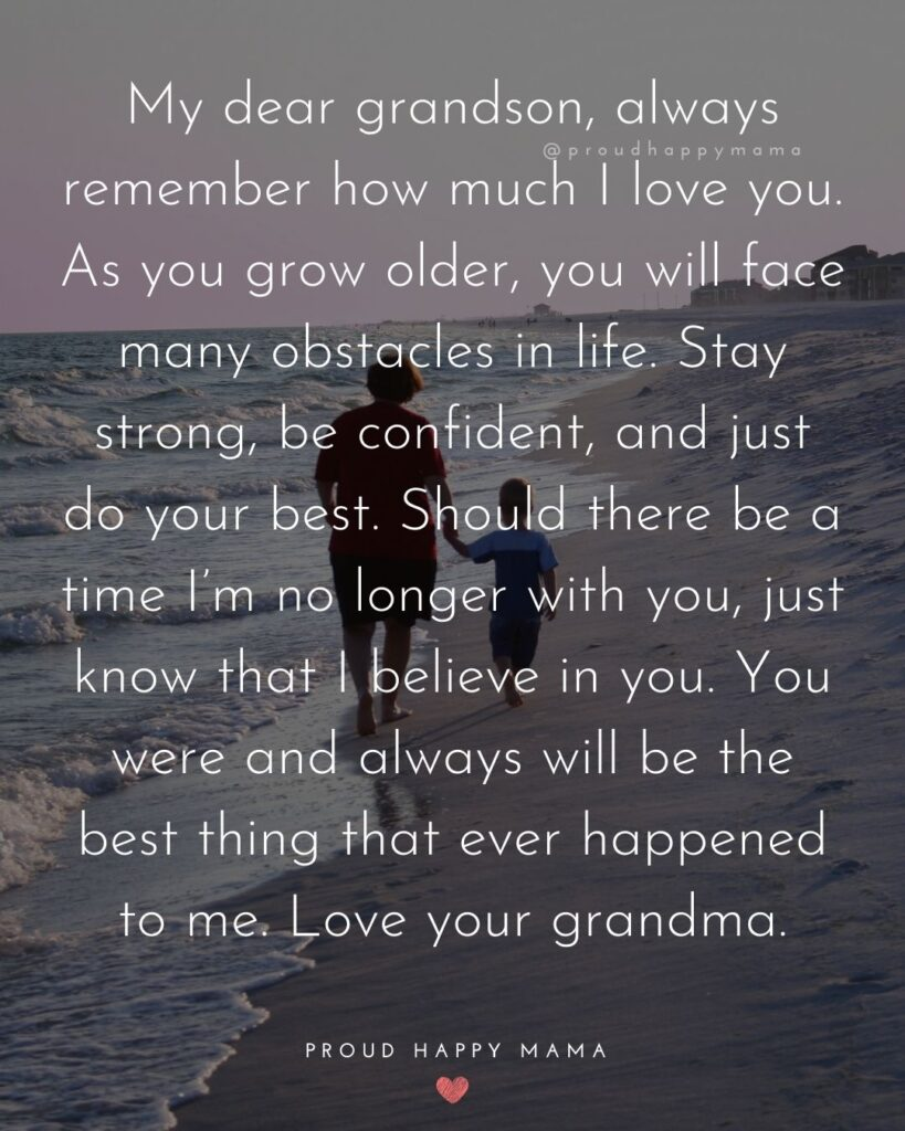 Grandson Quotes - My dear grandson, always remember how much I love you. As you grow older, you will face many obstacles in life. Stay strong, be confident, and just do your best. Should there be a time I'm no longer with you, just know that I believe in you. You were and always will be the best thing that ever happened to me. Love your grandma.