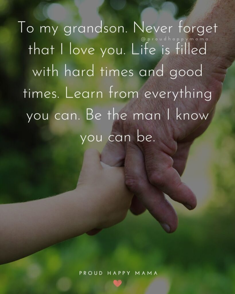 Grandson Quotes - To my grandson. Never forget that I love you. Life is filled with hard times and good times. Learn from everything you can. Be the man I know you can be.