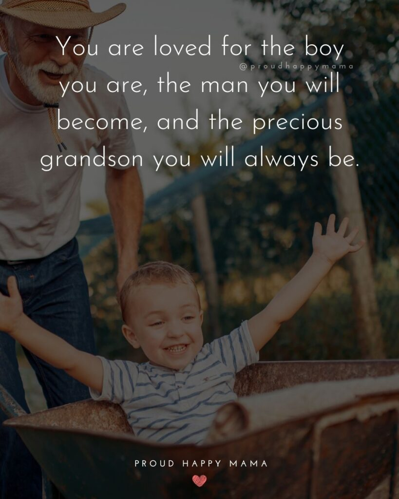 Grandsons Quotes - You are loved for the boy you are, the man you will become, and the precious grandson you will always be.