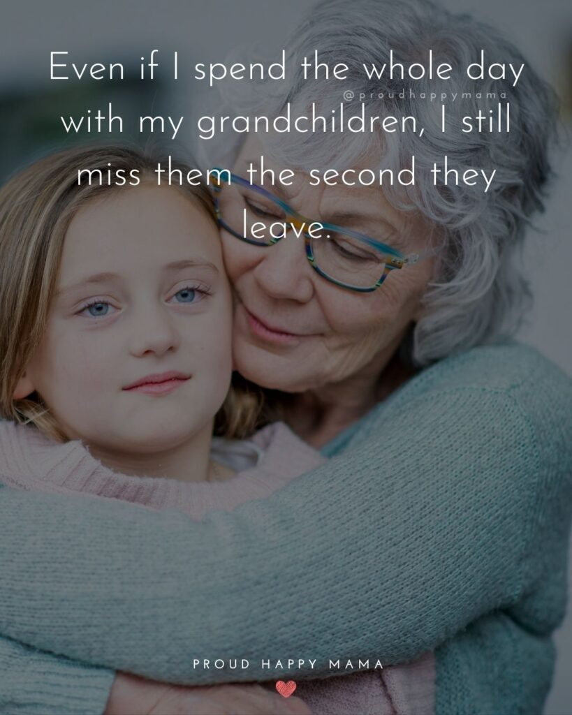 Quotes for Grandchildren - Even if I spend the whole day with my grandchildren, I still miss them the second they leave.
