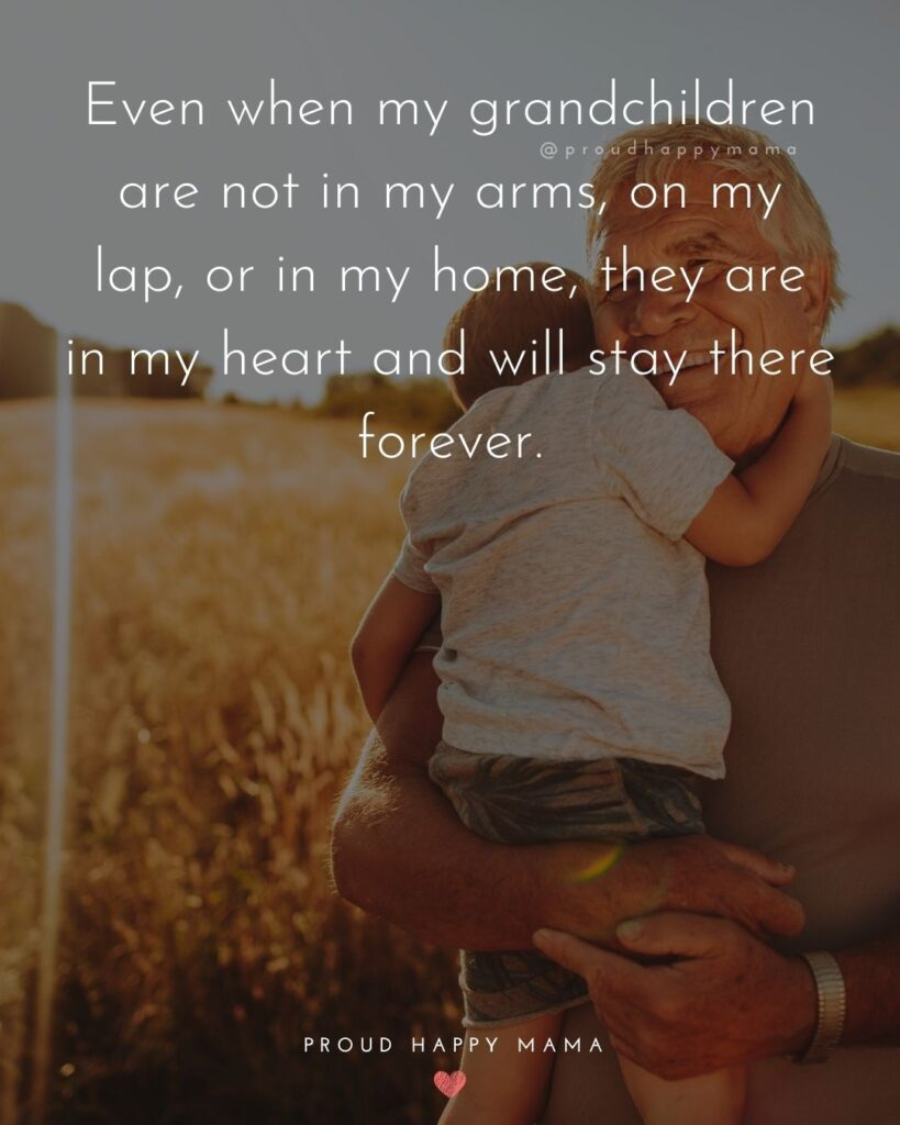 Quotes for Grandchildren - Even when my grandchildren are not in my arms, on my lap, or in my home, they are in my heart and will stay there forever.