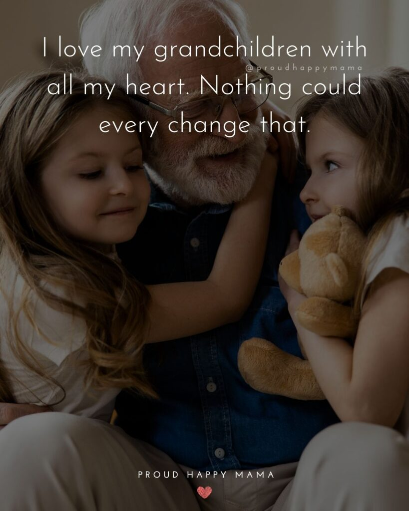 Quotes for Grandchildren - I love my grandchildren with all my heart. Nothing could every change that.