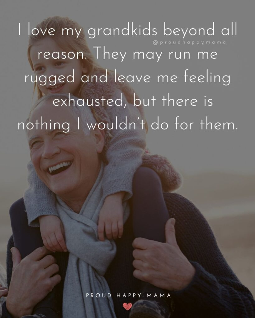Quotes for Grandchildren - I love my grandkids beyond all reason. They may run me rugged and leave me feeling exhausted, but there is nothing I wouldn't do for them.
