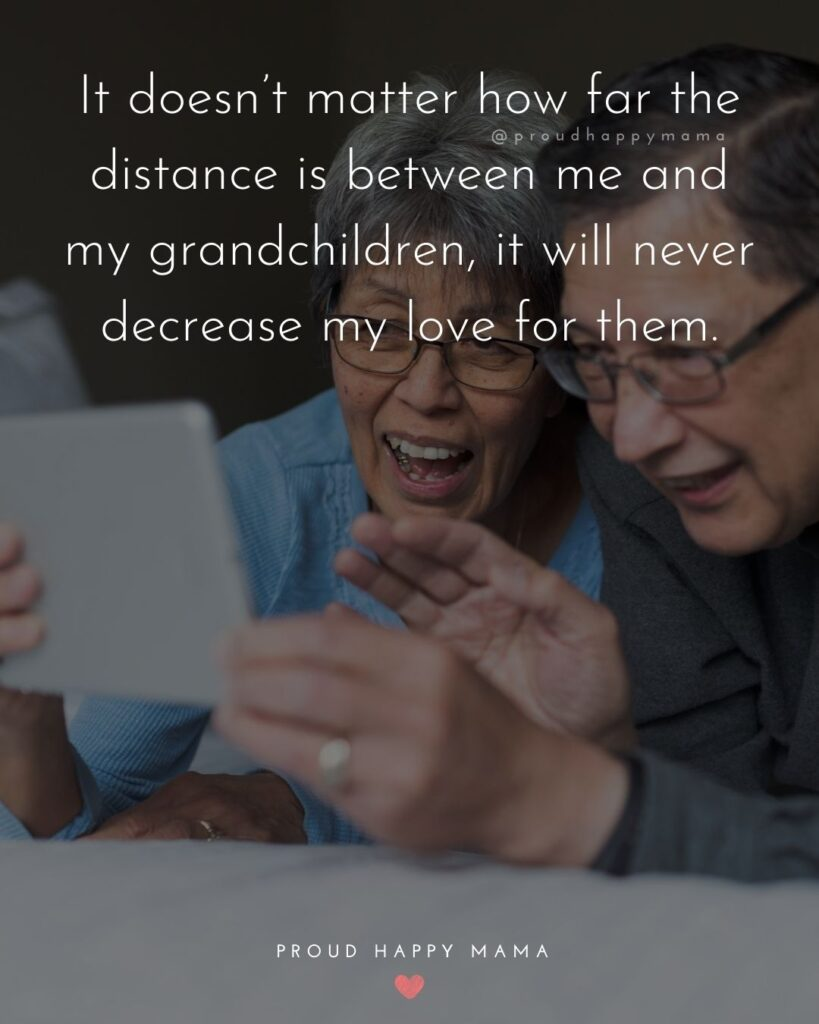 Quotes for Grandchildren - It doesnt matter how far the distance is between me and my grandchildren, it will never decrease my love for them.