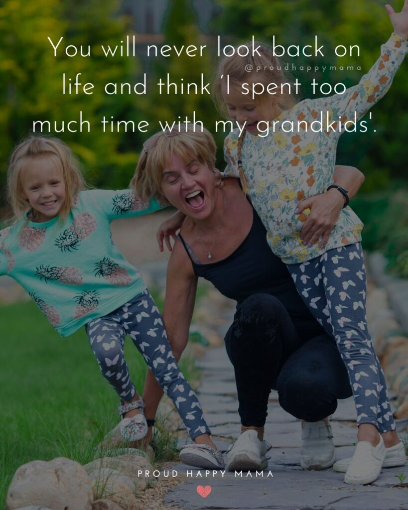Quotes for Grandchildren - You will never look back on life and think I spent too much time with my grandkids.