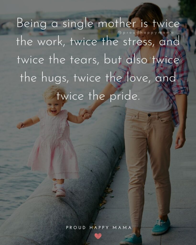 Strong Mom Quotes - Being a single mother is twice the work, twice the stress, and twice the tears, but also twice the hugs, twice the love, and twice the pride.