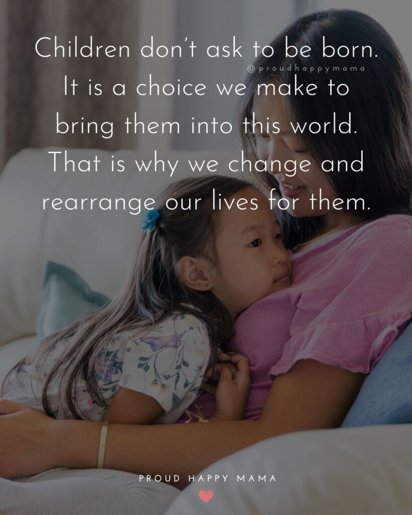 Strong Mom Quotes - Children dont ask to be born. It is a choice we make to bring them into this world. That is why we change and rearrange our lives for them.
