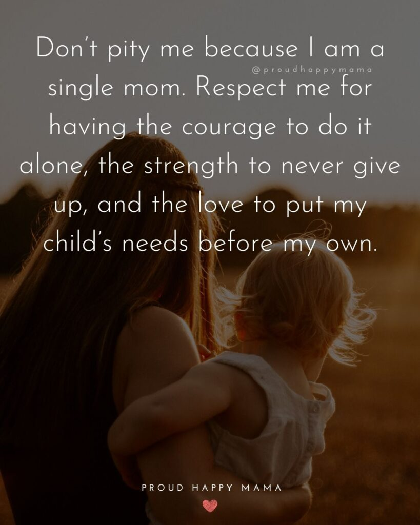 Strong Mom Quotes - Don't pity me because I am a single mom. Respect me for having the courage to do it alone, the strength to never give up, and the love to put my child's needs before my own.