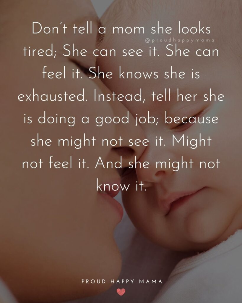 Strong Mom Quotes - Dont tell a mom she looks tired. She can see it. She can feel it. She knows she is exhausted. Instead, tell her she is doing a good job