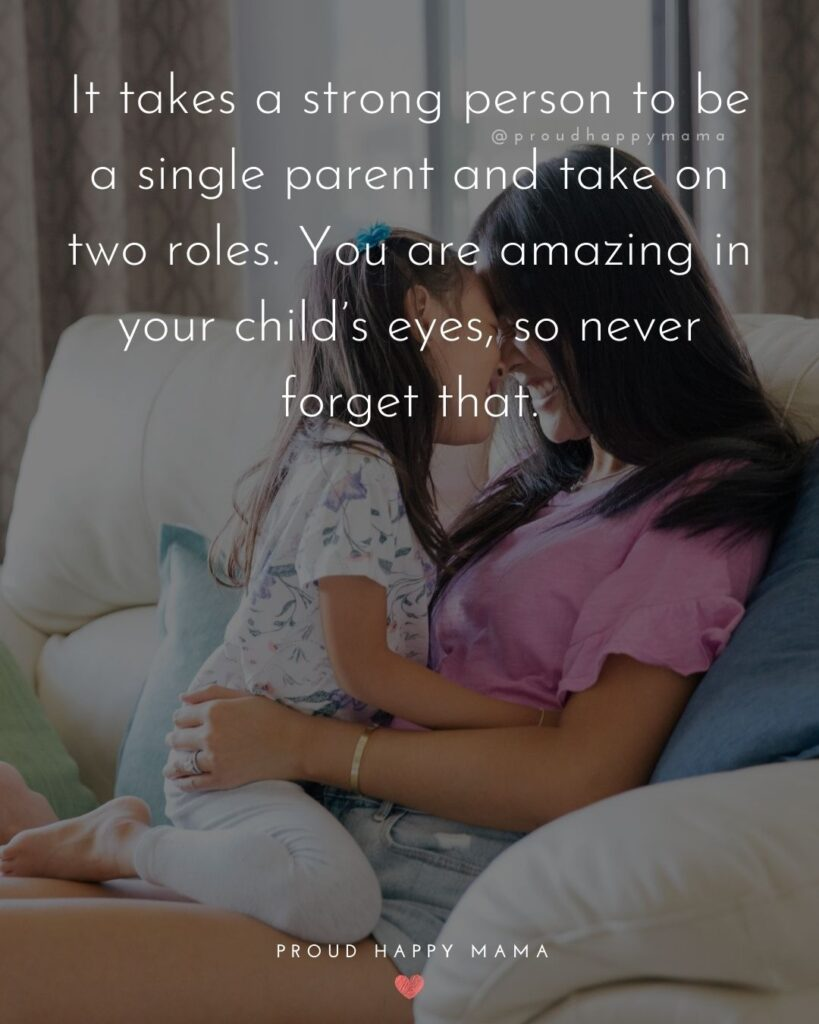 Strong Mom Quotes - It takes a strong person to be a single parent and take on two roles. You are amazing in your child's eyes, so never forget that.