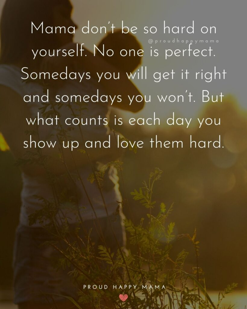 Strong Mom Quotes - Mama don't be so hard on yourself. No one is perfect. Somedays you will get it right and somedays you won't. But what counts is each day you show up and love them hard.