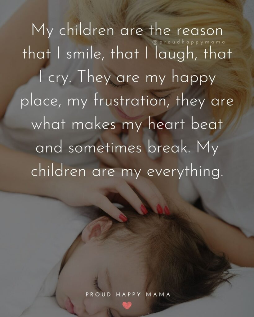Strong Mom Quotes - My children are the reason that I smile, that I laugh, that I cry. They are my happy place, my frustration, they are what makes my heart beat and sometimes break
