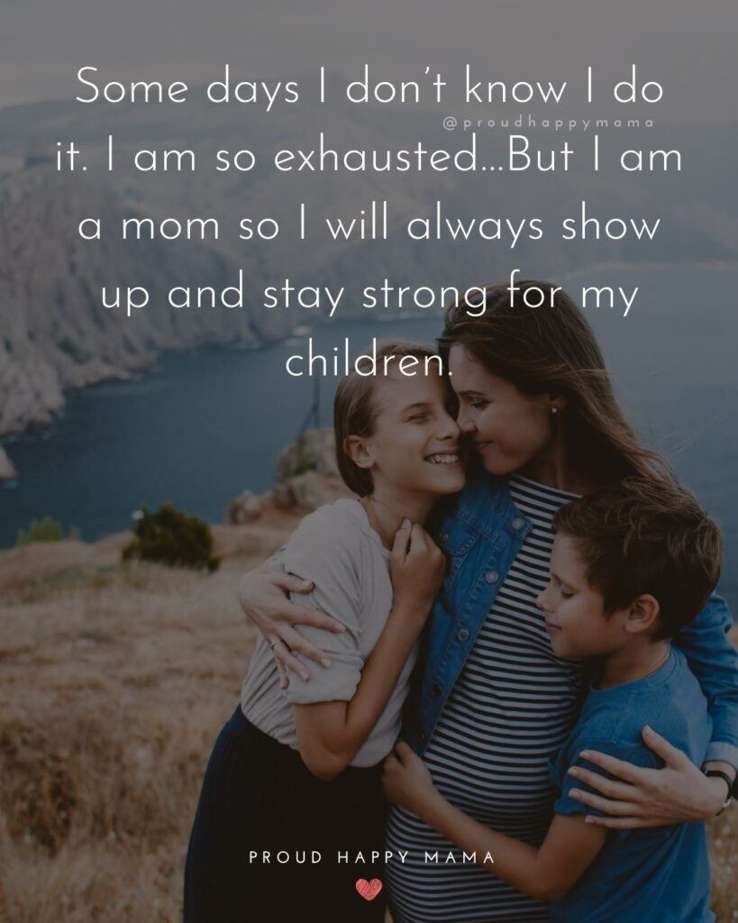 Strong Mom Quotes - Some days I dont know I do it. I am so exhausted…But I am a mom so I will always show up and stay strong for my children.