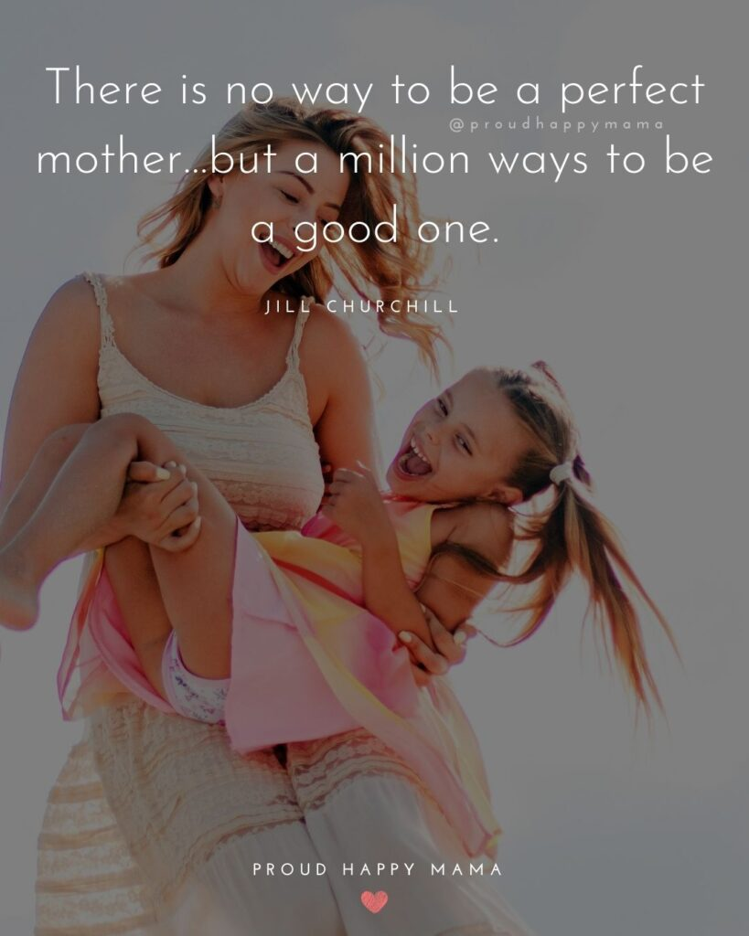 Strong Mom Quotes -There is no way to be a perfect mother but a million ways to be a good one. – Jill Churchill